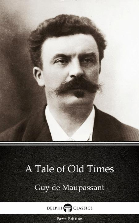 A Tale of Old Times by Guy de Maupassant - Delphi Classics (Illustrated)