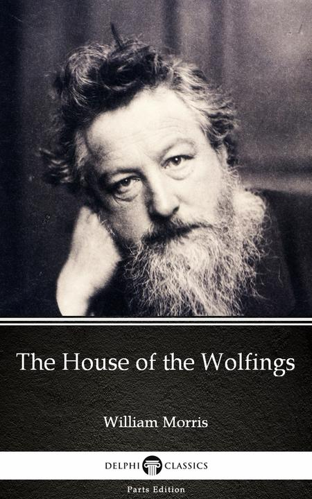 The House of the Wolfings by William Morris - Delphi Classics (Illustrated)