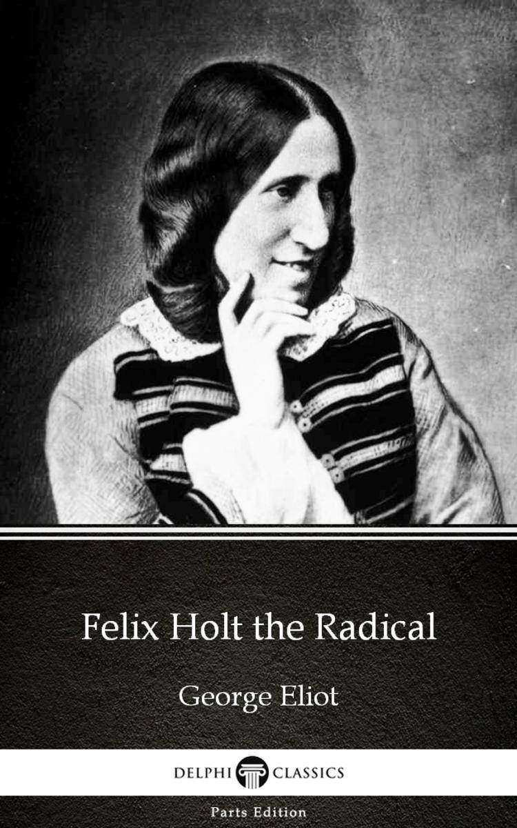 Felix Holt the Radical by George Eliot - Delphi Classics (Illustrated)