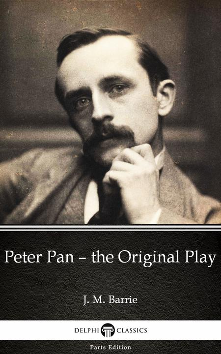 Peter Pan – the Original Play by J. M. Barrie - Delphi Classics (Illustrated)