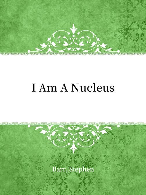 I Am A Nucleus