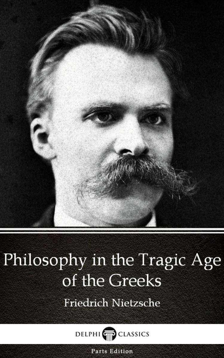 Philosophy in the Tragic Age of the Greeks by Friedrich Nietzsche - Delphi Class