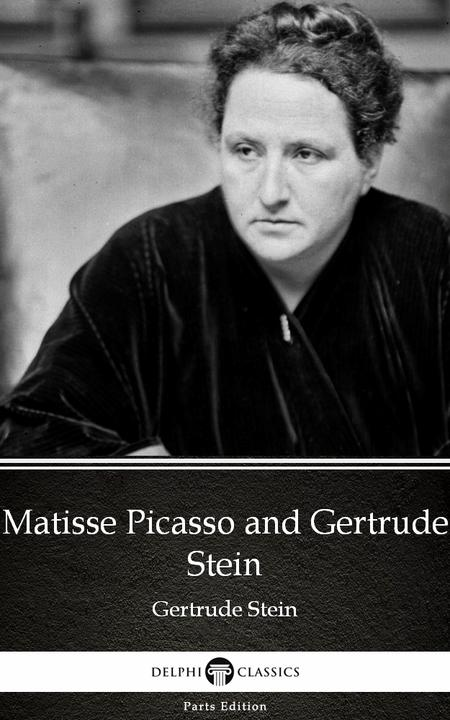 Matisse Picasso and Gertrude Stein by Gertrude Stein - Delphi Classics (Illustra