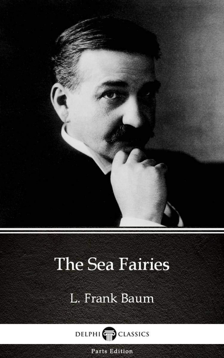 The Sea Fairies by L. Frank Baum - Delphi Classics (Illustrated)