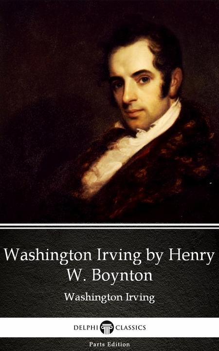 Washington Irving by Henry W. Boynton by Washington Irving - Delphi Classics (Il