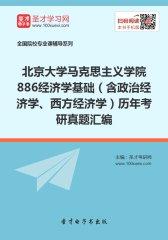 北京大学马克思主义学院886经济学基础(含政治经济学、西方经济学)历年考研真题汇编