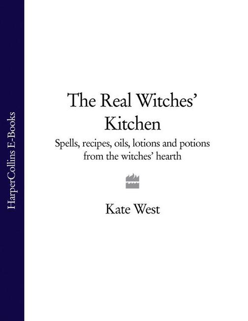 The Real Witches' Kitchen: Spells, recipes, oils, lotions and potions from the W