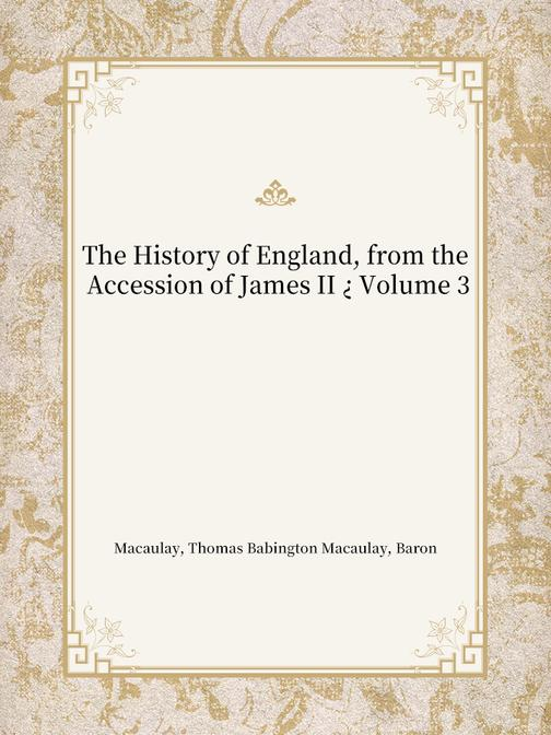 The History of England, from the Accession of James II ? Volume 3
