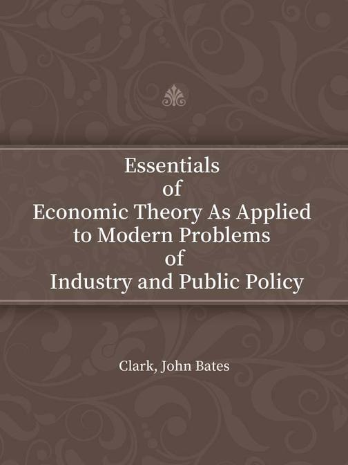 Essentials of Economic Theory As Applied to Modern Problems of Industry and Publ