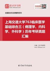 上海交通大学763临床医学基础综合三(病理学、内科学、外科学)历年考研真题汇编