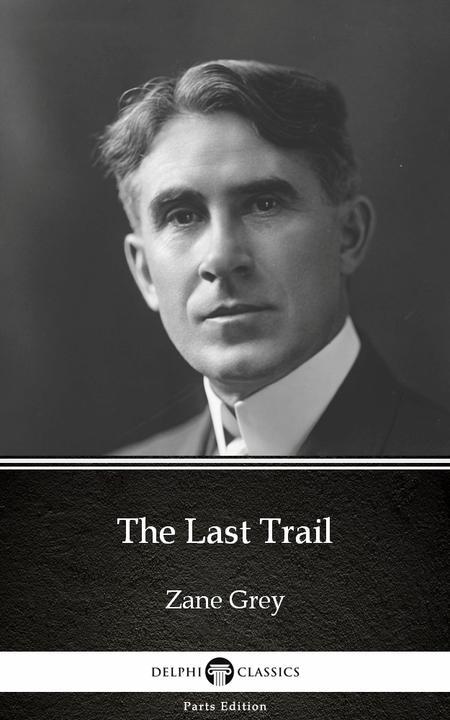 The Last Trail by Zane Grey - Delphi Classics (Illustrated)