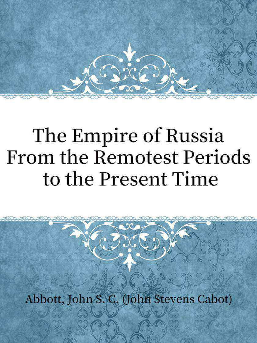 The Empire of Russia From the Remotest Periods to the Present Time