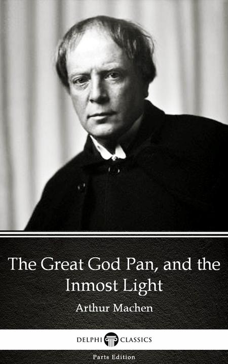 The Great God Pan, and the Inmost Light by Arthur Machen - Delphi Classics (Illu