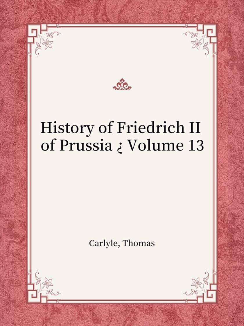 History of Friedrich II of Prussia ? Volume 13