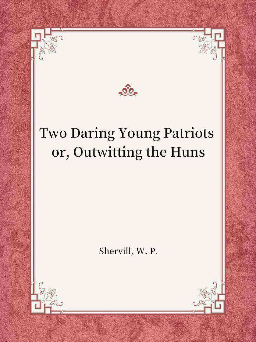 Two Daring Young Patriots or, Outwitting the Huns