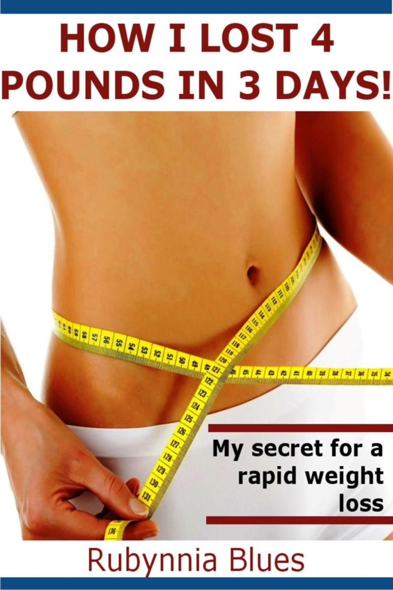 How I Lost 4 Pounds in 3 Days!: My Secret For A Rapid Weight Loss