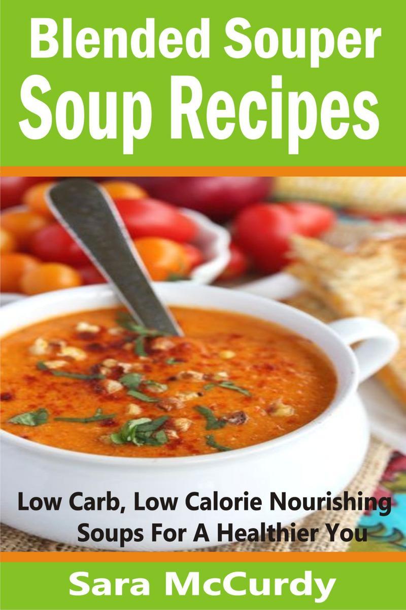 Blended Souper Soup Recipes: Low Carb, Low Calorie Nourishing Soups for a Health