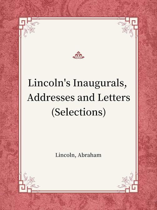 Lincoln's Inaugurals, Addresses and Letters(Selections)